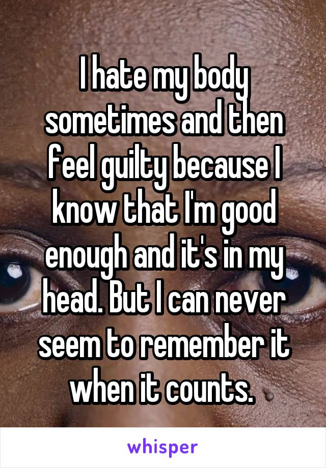 I hate my body sometimes and then feel guilty because I know that I'm good enough and it's in my head. But I can never seem to remember it when it counts.