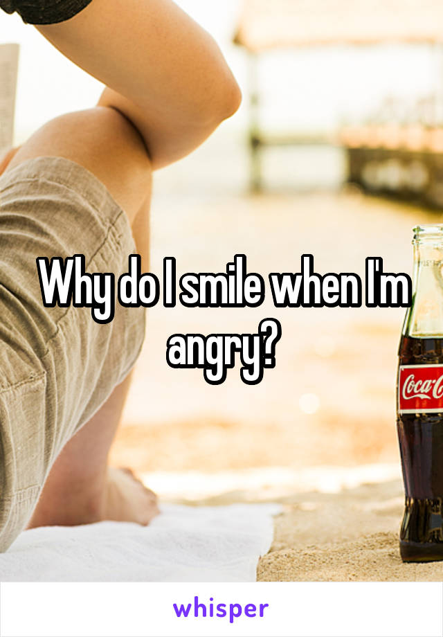 Why do I smile when I'm angry?