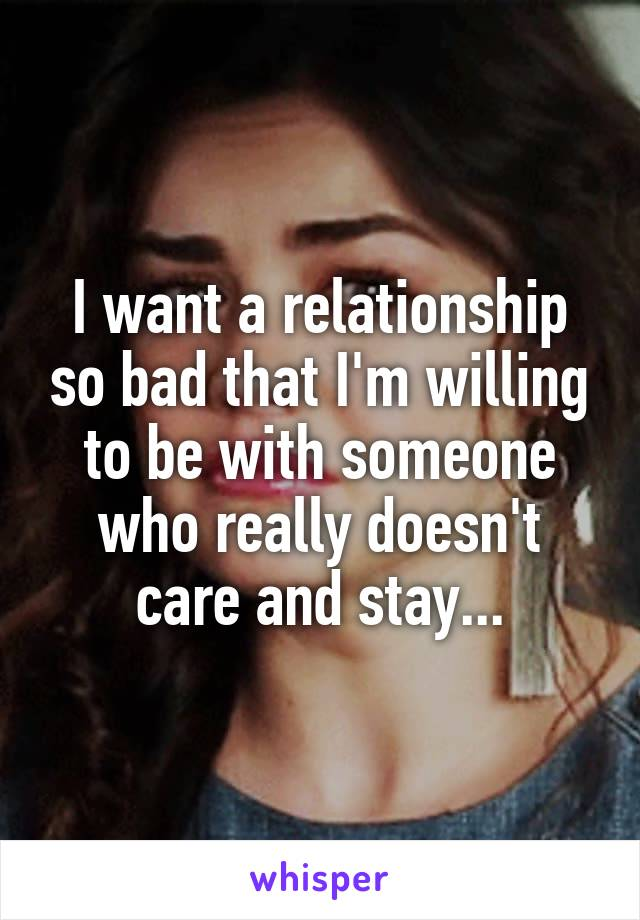 I want a relationship so bad that I'm willing to be with someone who really doesn't care and stay...