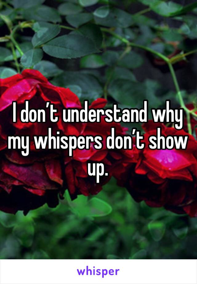 I don't understand why my whispers don't show up.
