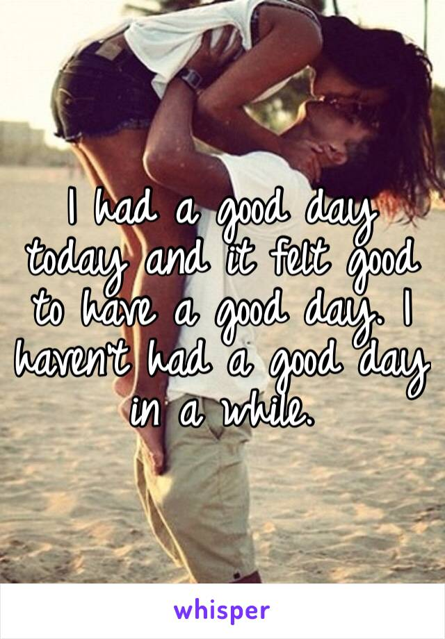 I had a good day today and it felt good to have a good day. I haven't had a good day in a while.