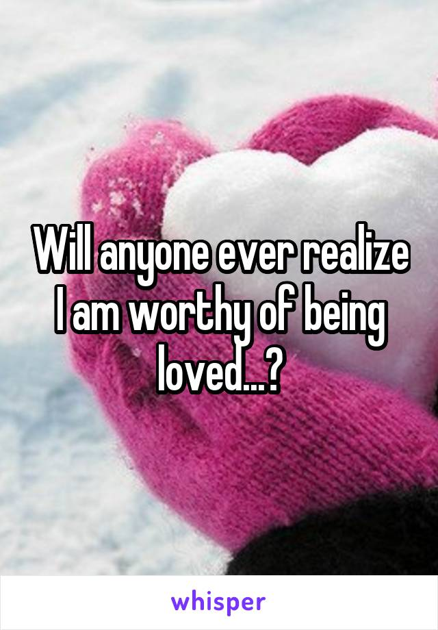 Will anyone ever realize I am worthy of being loved...?