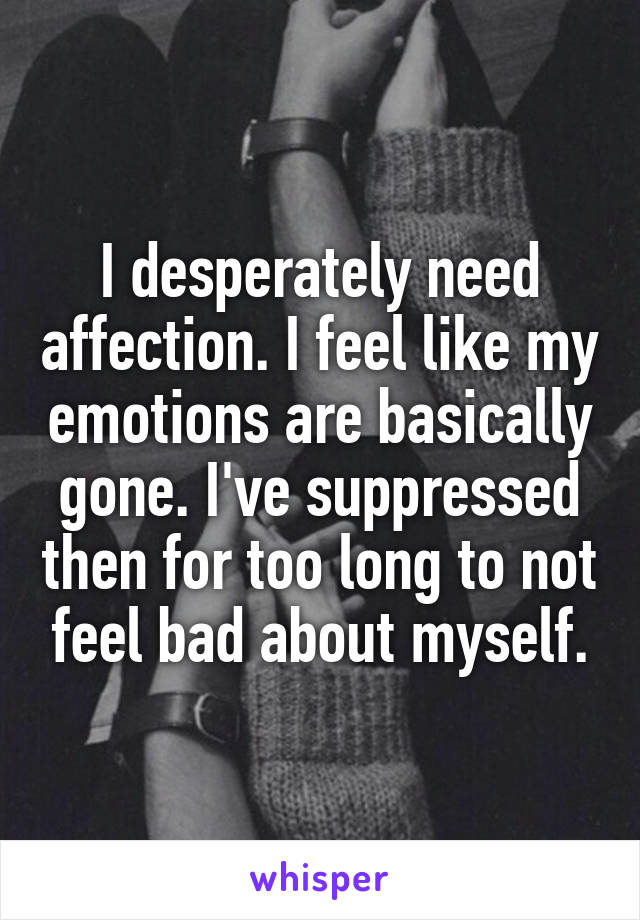 I desperately need affection. I feel like my emotions are basically gone. I've suppressed then for too long to not feel bad about myself.