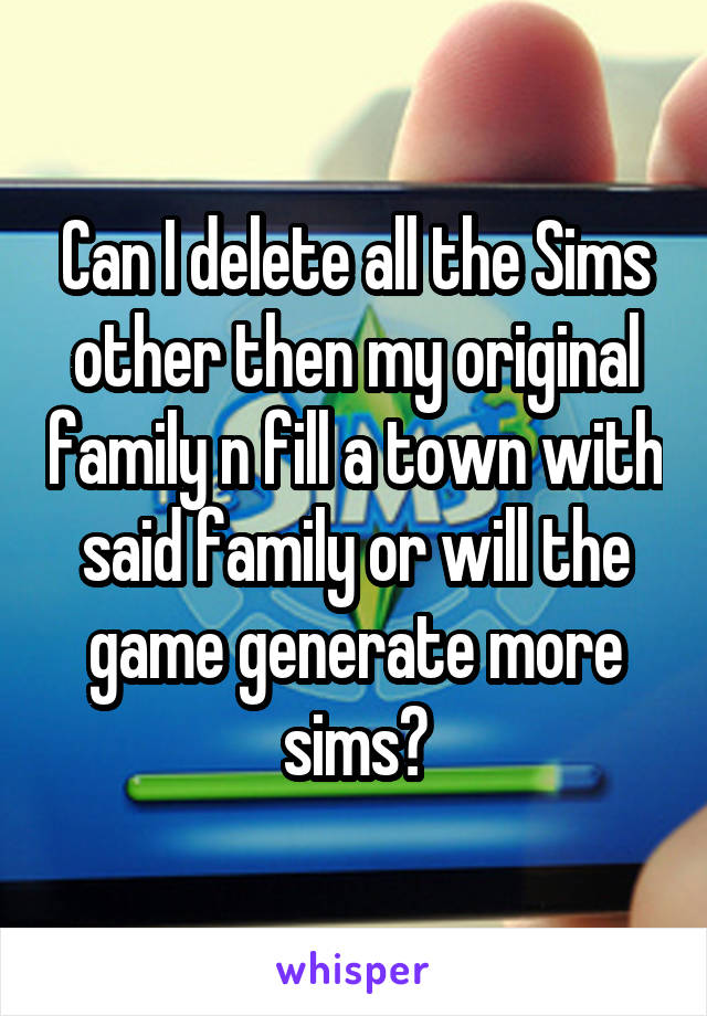 Can I delete all the Sims other then my original family n fill a town with said family or will the game generate more sims?