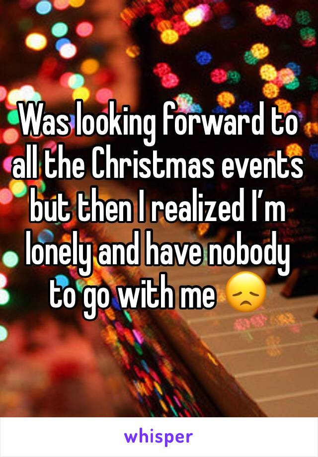 Was looking forward to all the Christmas events but then I realized I'm lonely and have nobody to go with me 😞