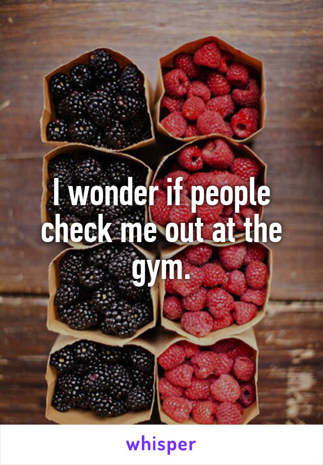 I wonder if people check me out at the gym.