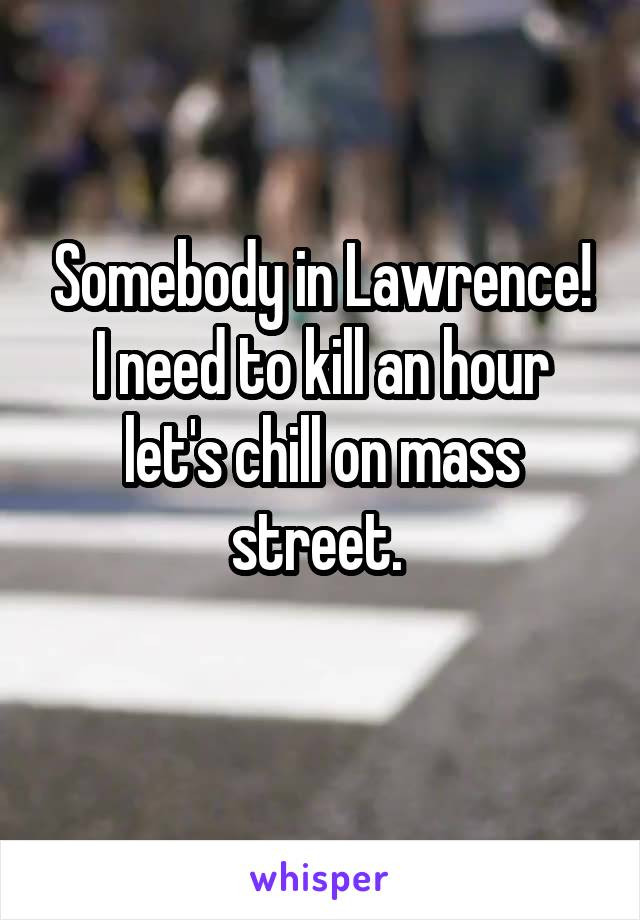 Somebody in Lawrence! I need to kill an hour let's chill on mass street.