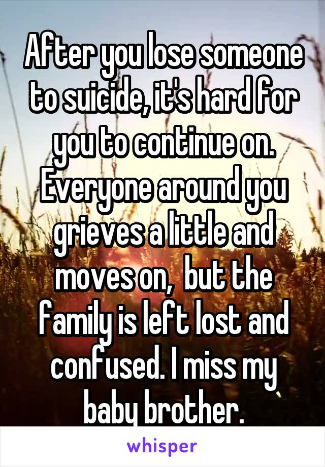 After you lose someone to suicide, it's hard for you to continue on. Everyone around you grieves a little and moves on,  but the family is left lost and confused. I miss my baby brother.