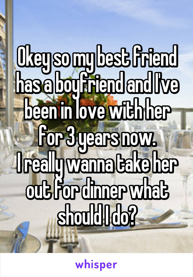 Okey so my best friend has a boyfriend and I've been in love with her for 3 years now. I really wanna take her out for dinner what should I do?