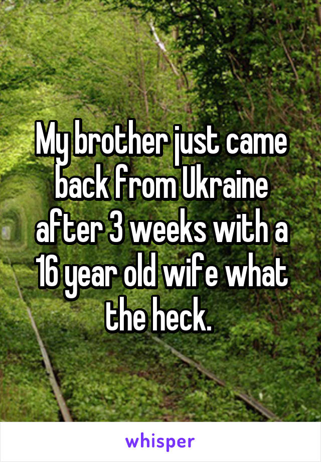 My brother just came back from Ukraine after 3 weeks with a 16 year old wife what the heck.