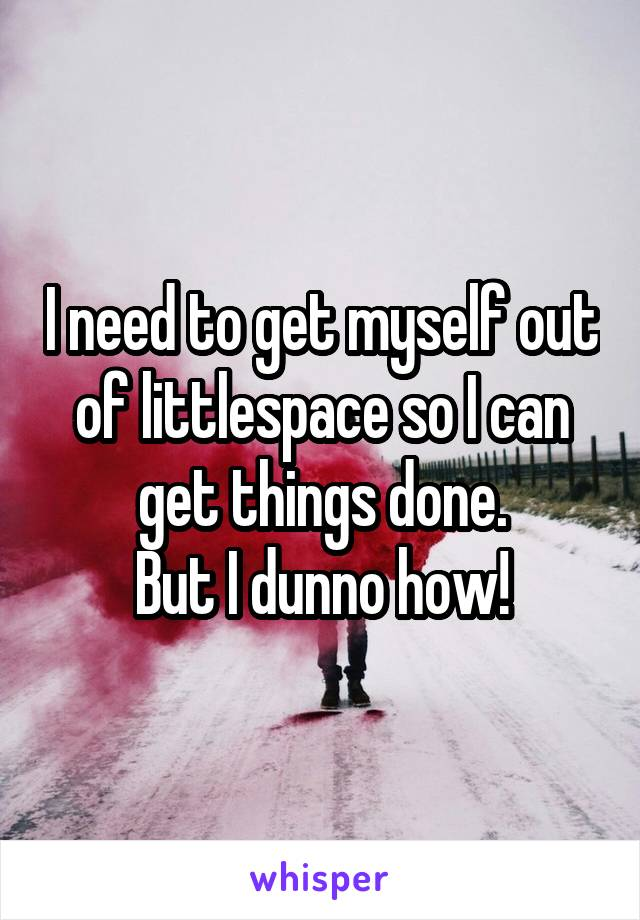 I need to get myself out of littlespace so I can get things done. But I dunno how!