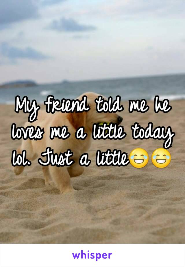 My friend told me he loves me a little today lol. Just a little😂😂