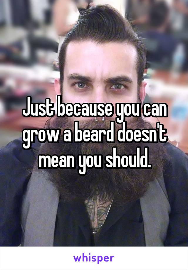 Just because you can grow a beard doesn't mean you should.