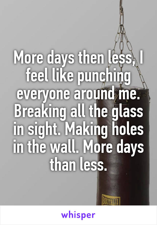 More days then less, I feel like punching everyone around me. Breaking all the glass in sight. Making holes in the wall. More days than less.