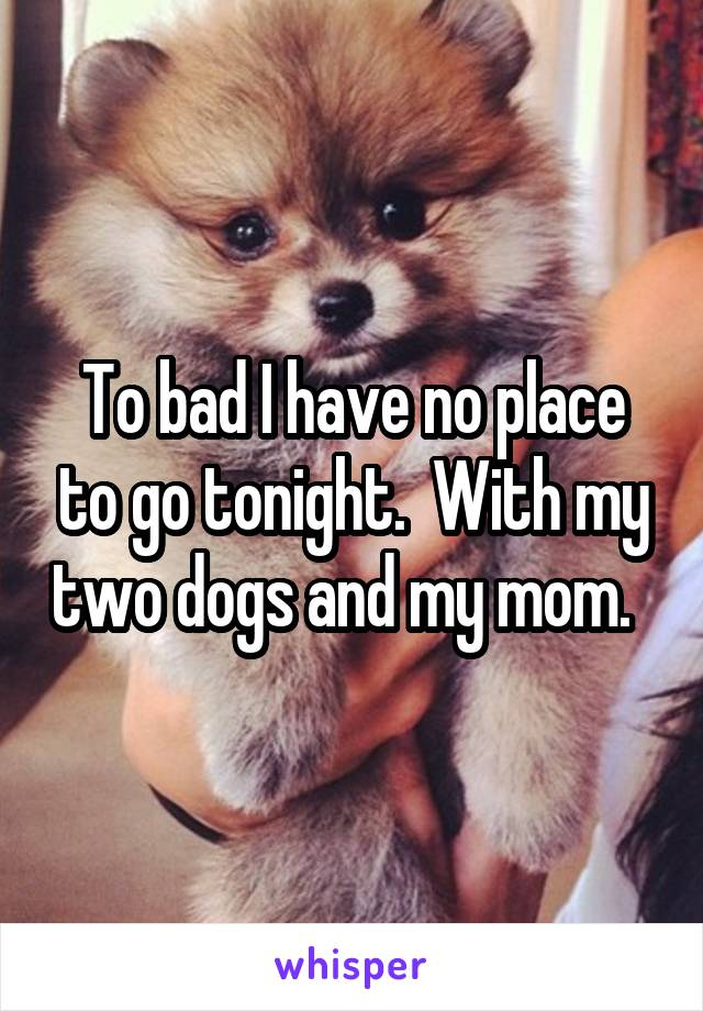 To bad I have no place to go tonight.  With my two dogs and my mom.