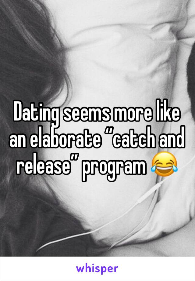 """Dating seems more like an elaborate """"catch and release"""" program 😂"""