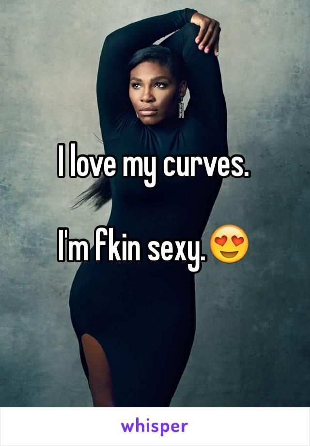 I love my curves.  I'm fkin sexy.😍