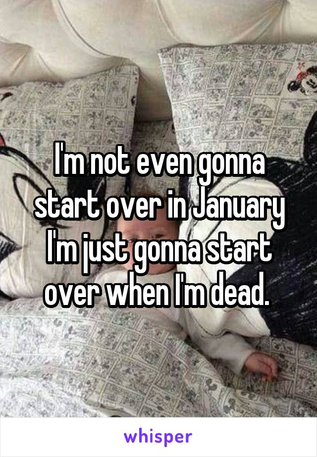 I'm not even gonna start over in January I'm just gonna start over when I'm dead.
