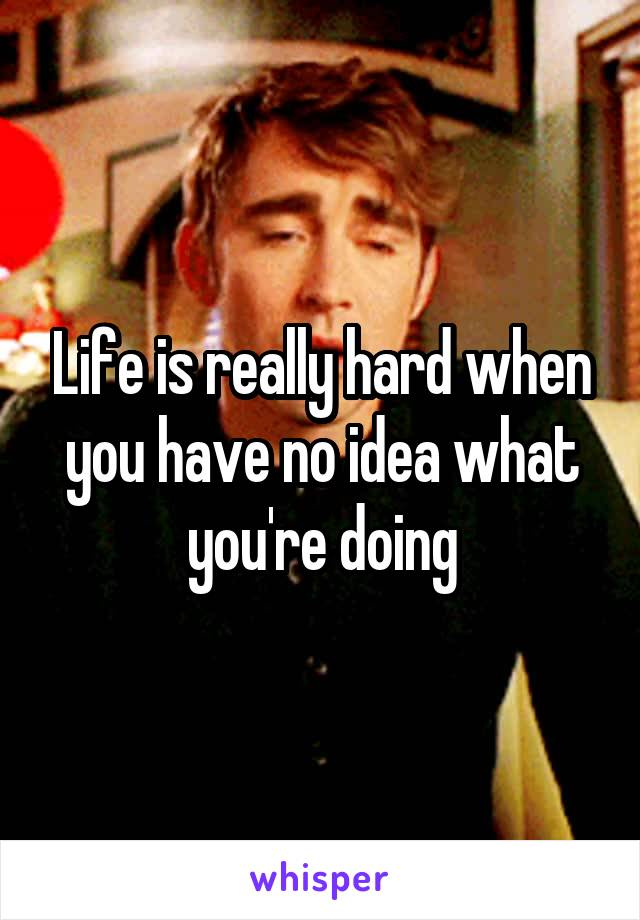 Life is really hard when you have no idea what you're doing