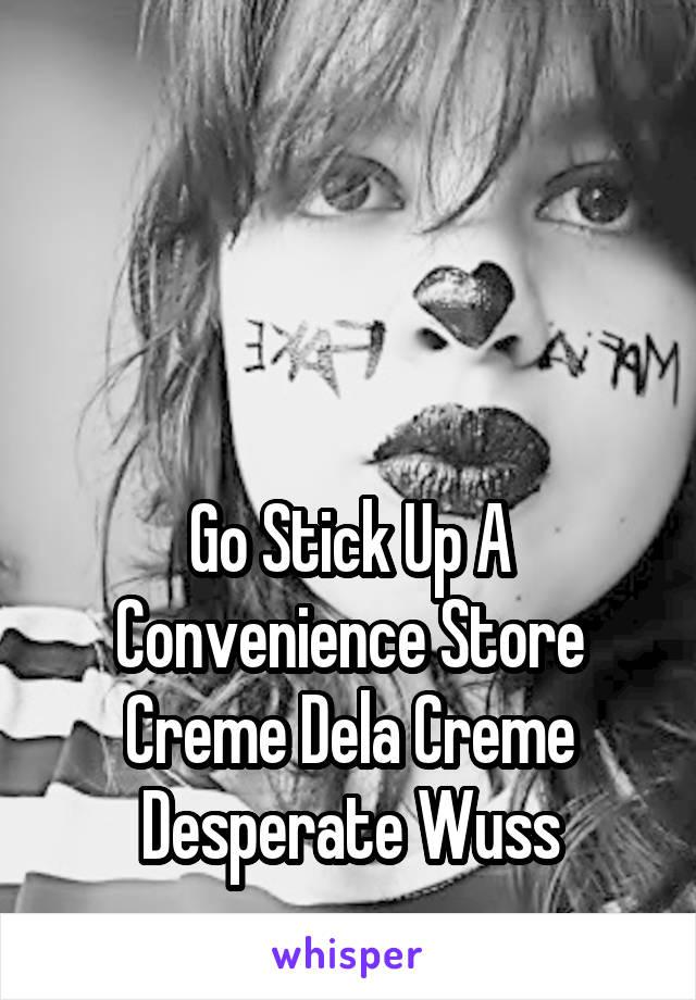 Go Stick Up A Convenience Store Creme Dela Creme Desperate Wuss