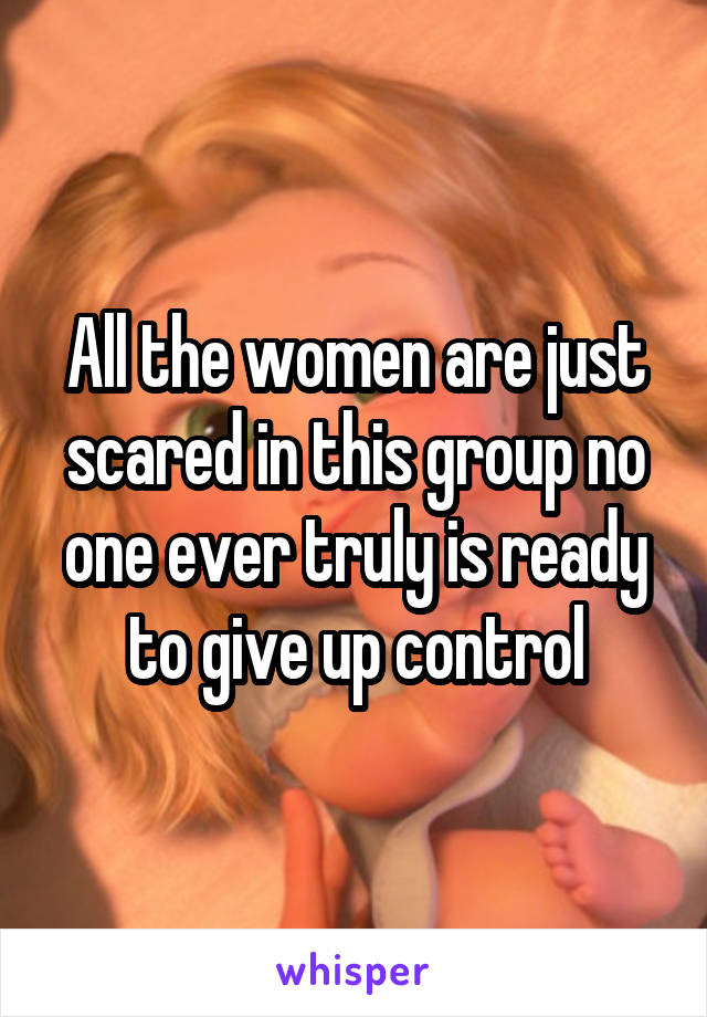 All the women are just scared in this group no one ever truly is ready to give up control