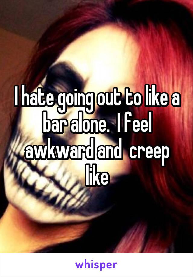 I hate going out to like a bar alone.  I feel awkward and  creep like