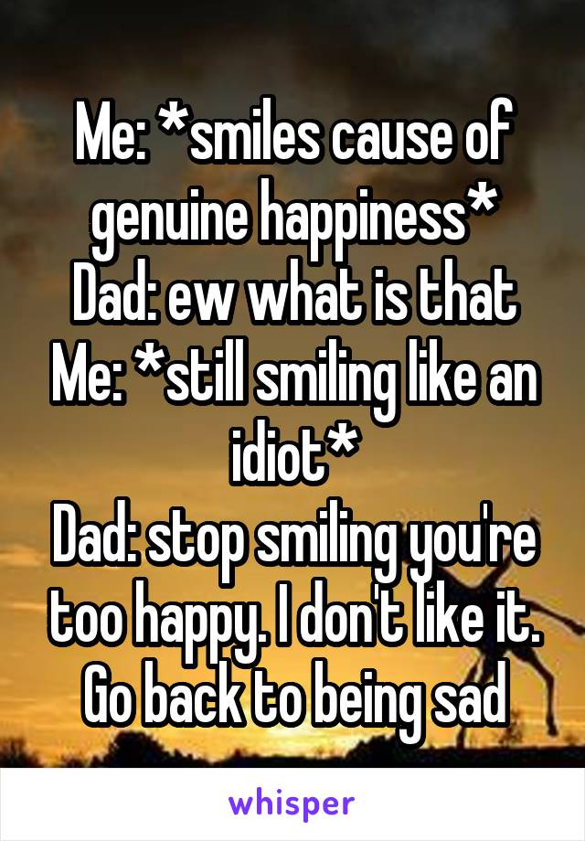 Me: *smiles cause of genuine happiness* Dad: ew what is that Me: *still smiling like an idiot* Dad: stop smiling you're too happy. I don't like it. Go back to being sad