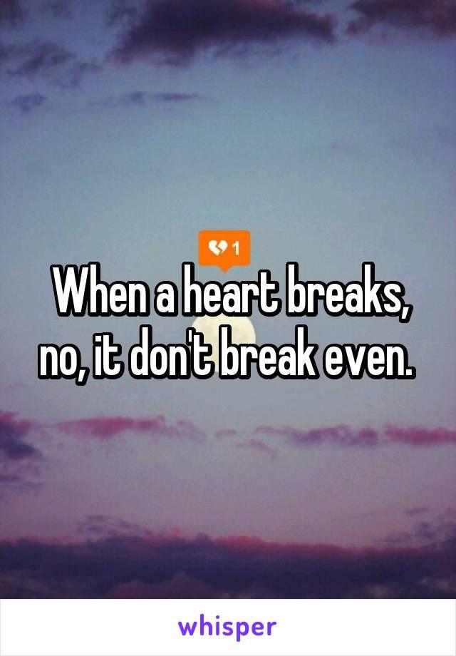 When a heart breaks, no, it don't break even.