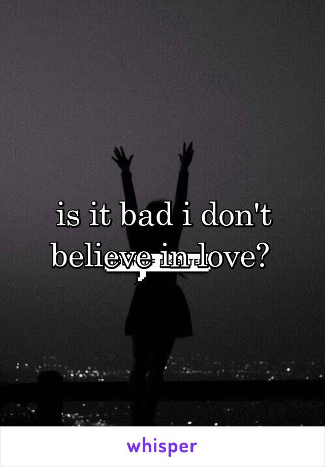 is it bad i don't believe in love?