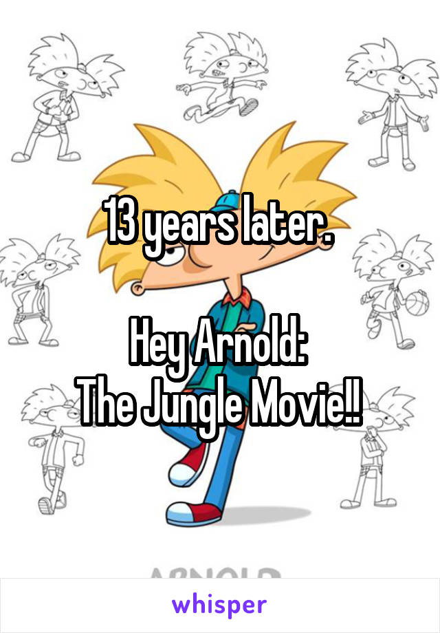 13 years later.   Hey Arnold:  The Jungle Movie!!