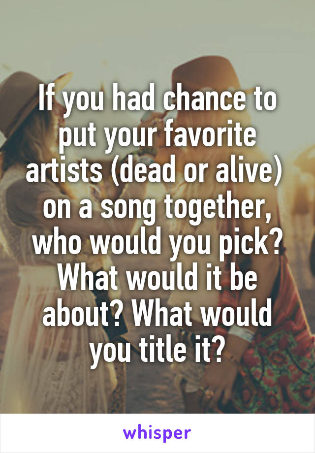 If you had chance to put your favorite artists (dead or alive)  on a song together, who would you pick? What would it be about? What would you title it?