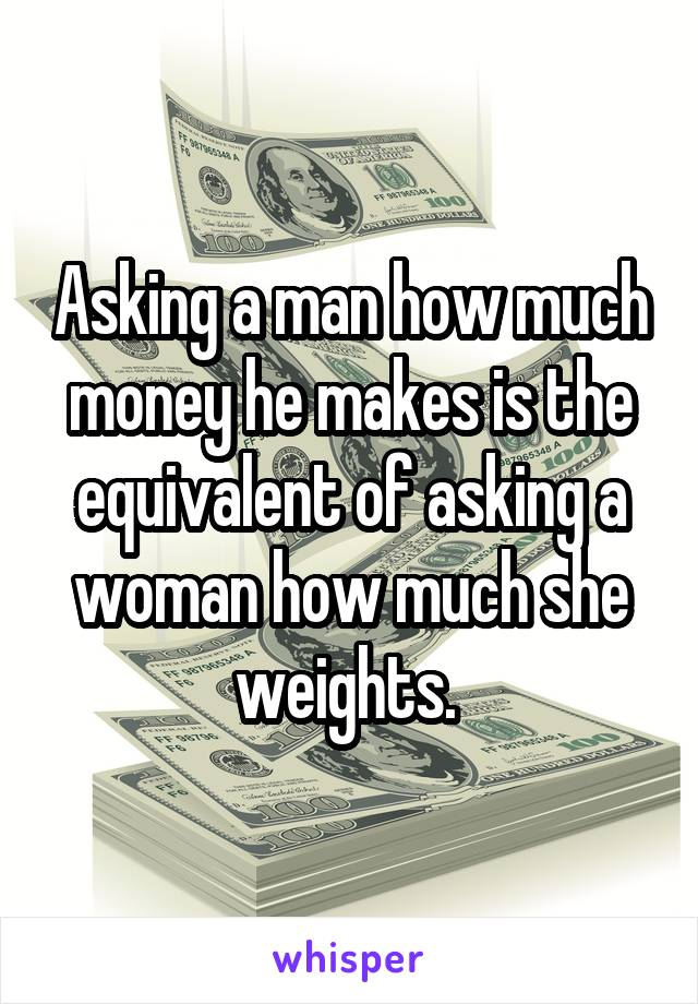Asking a man how much money he makes is the equivalent of asking a woman how much she weights.