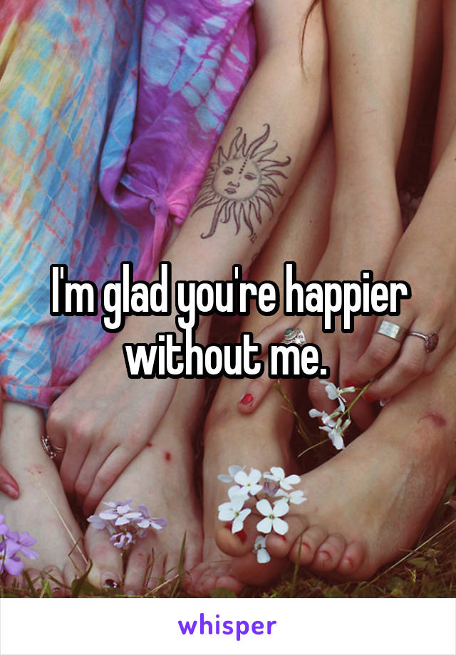 I'm glad you're happier without me.