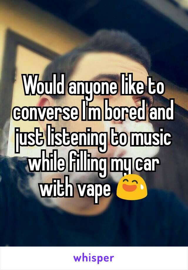 Would anyone like to converse I'm bored and just listening to music while filling my car with vape 😅