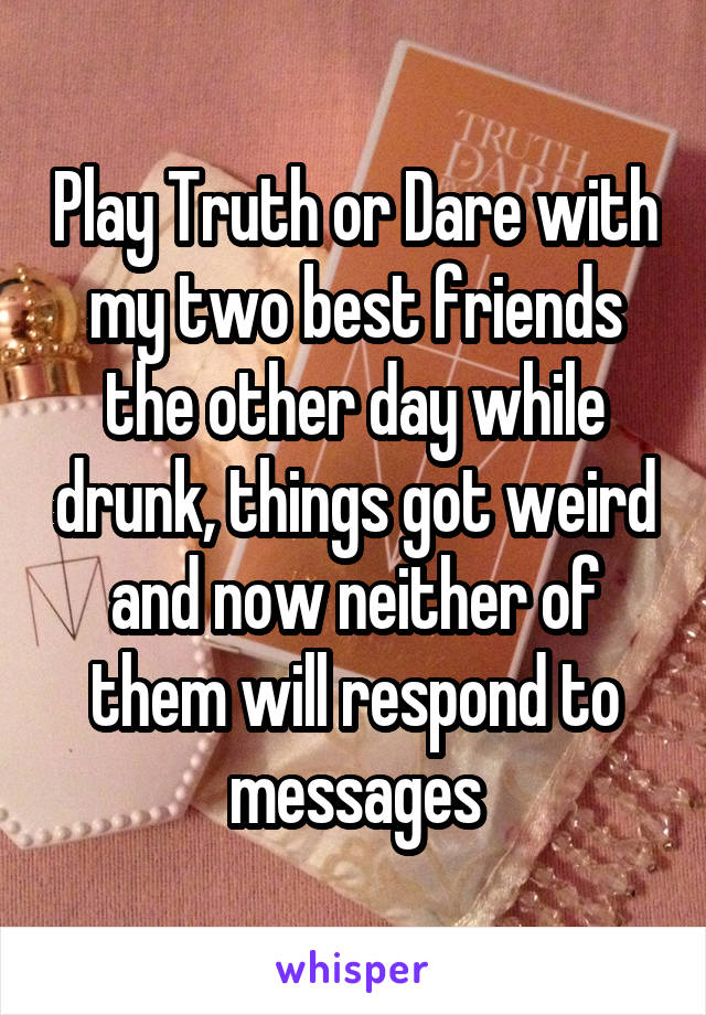 Play Truth or Dare with my two best friends the other day while drunk, things got weird and now neither of them will respond to messages