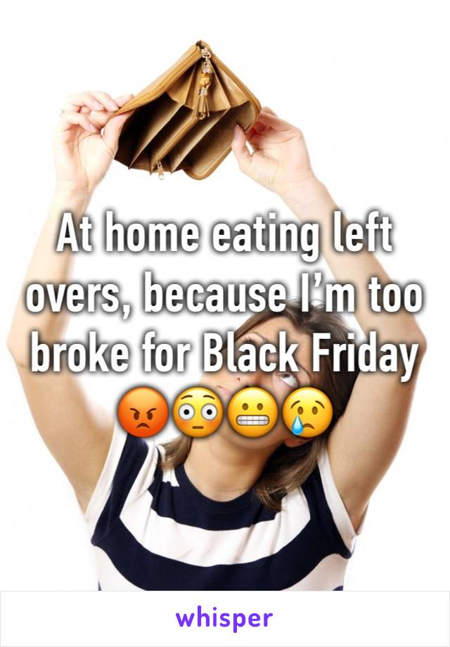 At home eating left overs, because I'm too broke for Black Friday  😡😳😬😢