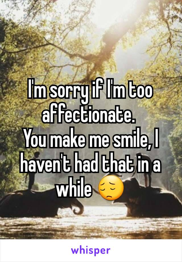 I'm sorry if I'm too affectionate.  You make me smile, I haven't had that in a while 😔