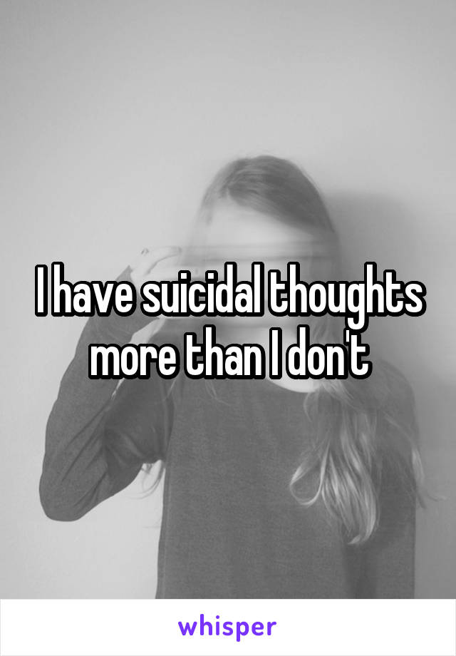 I have suicidal thoughts more than I don't