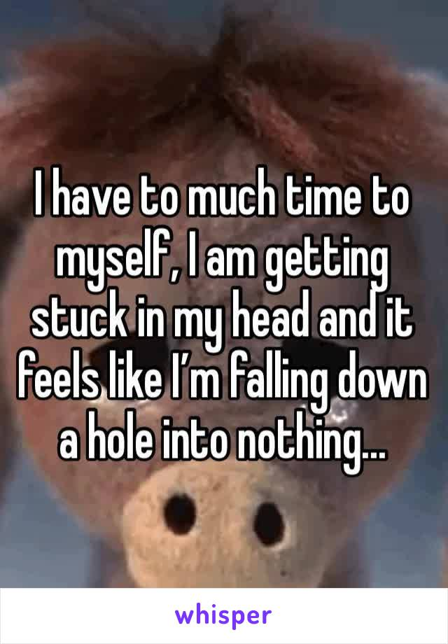 I have to much time to myself, I am getting stuck in my head and it feels like I'm falling down a hole into nothing...