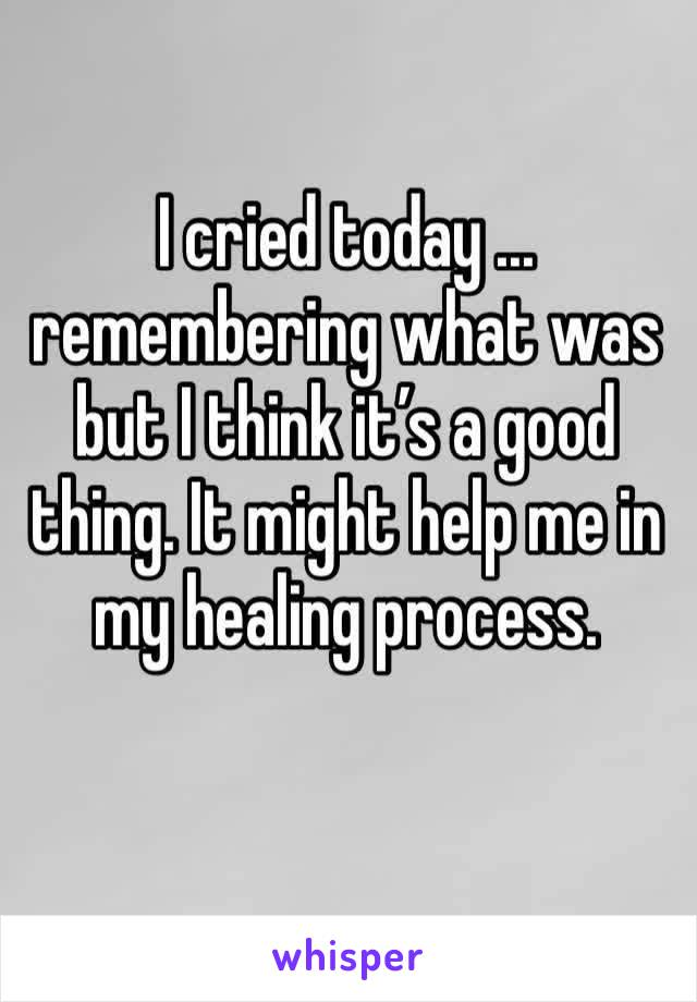I cried today ... remembering what was but I think it's a good thing. It might help me in my healing process.