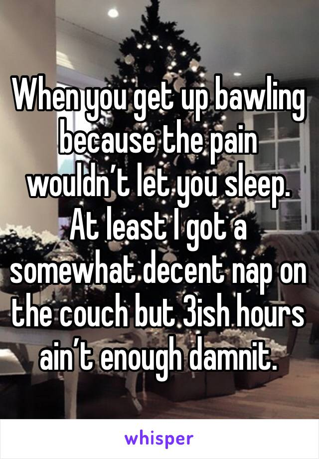 When you get up bawling because the pain wouldn't let you sleep. At least I got a somewhat decent nap on the couch but 3ish hours ain't enough damnit.