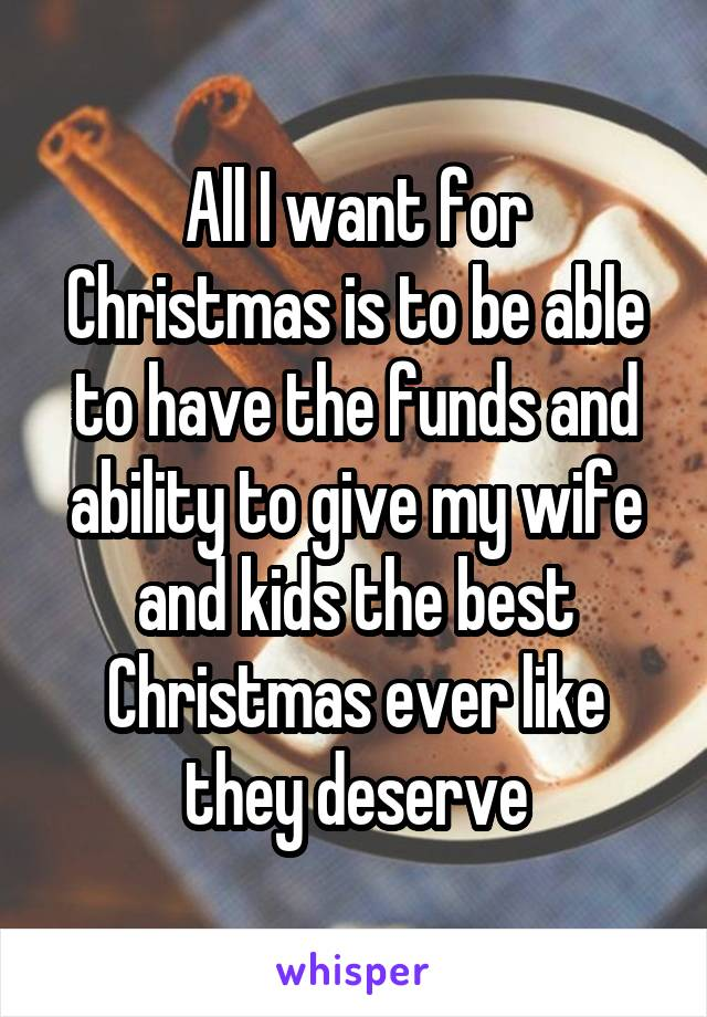 All I want for Christmas is to be able to have the funds and ability to give my wife and kids the best Christmas ever like they deserve