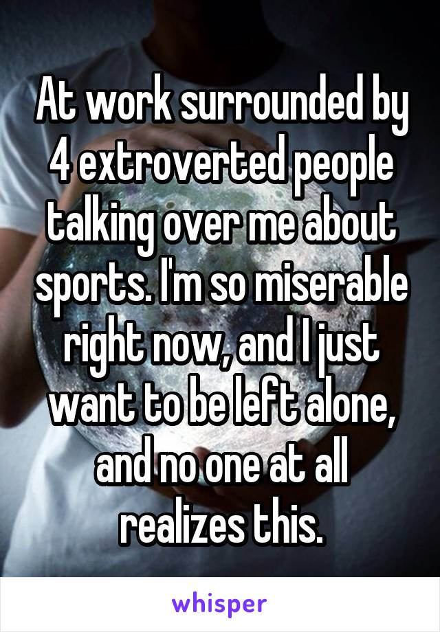 At work surrounded by 4 extroverted people talking over me about sports. I'm so miserable right now, and I just want to be left alone, and no one at all realizes this.