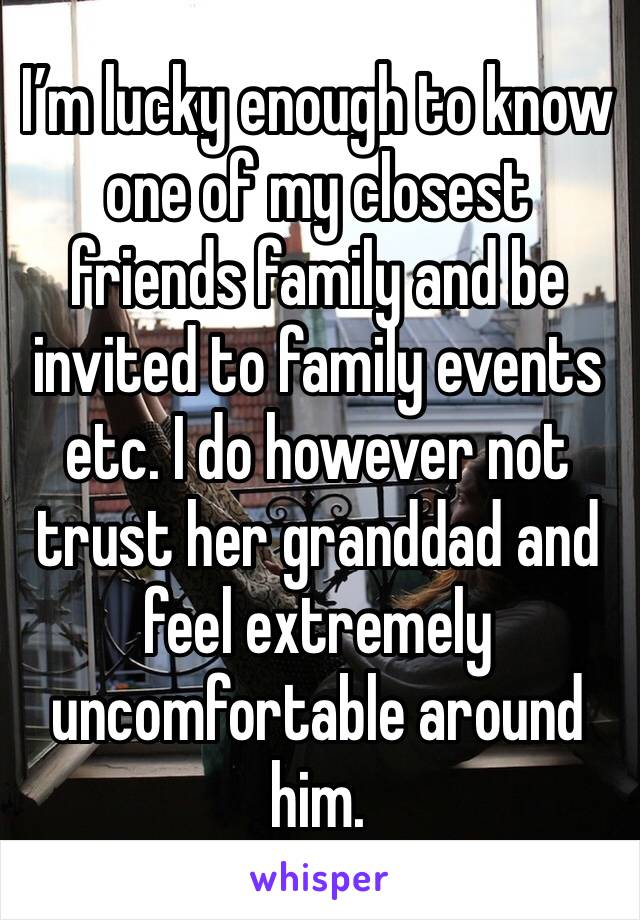 I'm lucky enough to know one of my closest friends family and be invited to family events etc. I do however not trust her granddad and feel extremely uncomfortable around him.
