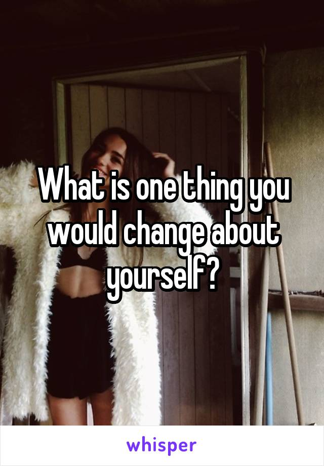 What is one thing you would change about yourself?
