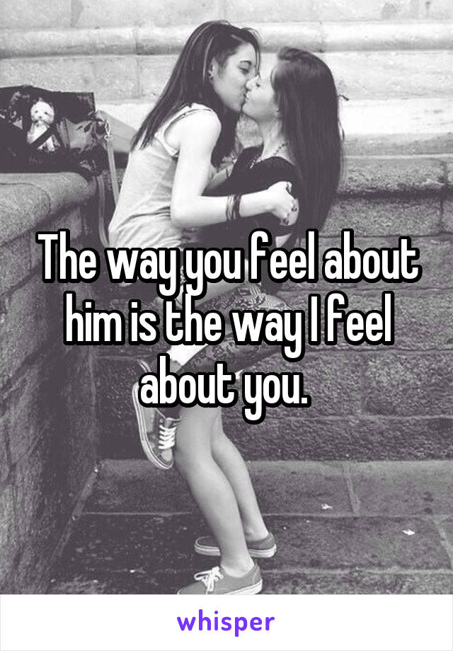 The way you feel about him is the way I feel about you.