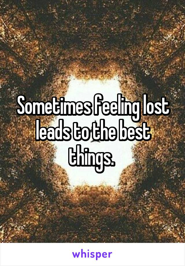 Sometimes feeling lost leads to the best things.