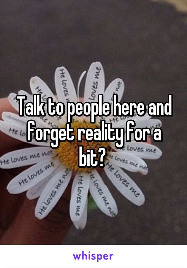 Talk to people here and forget reality for a bit?