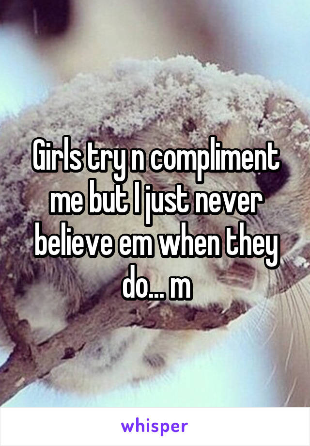 Girls try n compliment me but I just never believe em when they do... m