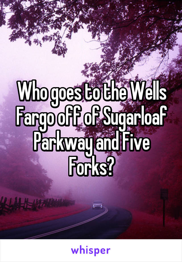 Who goes to the Wells Fargo off of Sugarloaf Parkway and Five Forks?
